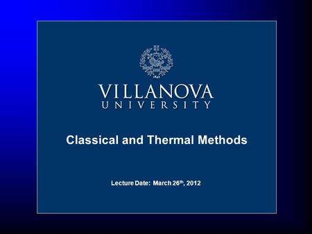 Lecture Date: March 26 th, 2012 Classical and Thermal Methods.