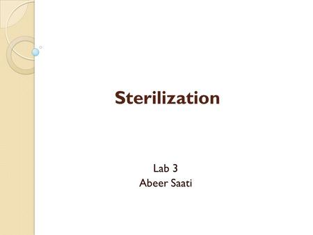 Sterilization Lab 3 Abeer Saati. Sterilization Sterilization is a term referring to any process that eliminates (removes) or kills all forms of microbial.