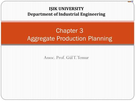 IŞIK UNIVERSITY Department of Industrial Engineering Assoc. Prof. Gül T. Temur Chapter 3 Aggregate Production Planning.