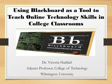 Using Blackboard as a Tool to Teach Online Technology Skills in College Classrooms Dr. Victoria Haddad Adjunct Professor, College of Technology Wilmington.