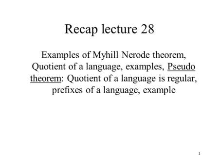 1 Recap lecture 28 Examples of Myhill Nerode theorem, Quotient of a language, examples, Pseudo theorem: Quotient of a language is regular, prefixes of.