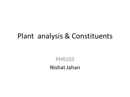 Plant analysis & Constituents PHR103 Nishat Jahan.