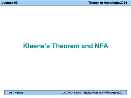 Lecture 09: Theory of Automata:2014 Asif NawazUIIT, PMAS-Arid Agriclture University Rawalpindi. Kleene's Theorem and NFA.