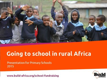 Going to school in rural Africa Presentation for Primary Schools 2015 www.build-africa.org/school-fundraising.