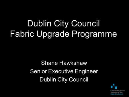 Dublin City Council Fabric Upgrade Programme Shane Hawkshaw Senior Executive Engineer Dublin City Council.