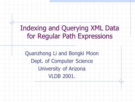 Indexing and Querying XML Data for Regular Path Expressions Quanzhong Li and Bongki Moon Dept. of Computer Science University of Arizona VLDB 2001.