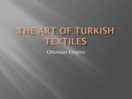 Ottoman Empire.  Unique from other cultures in weaving features, materials used and designs  There are over 650 named design patterns  Main material.