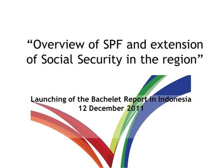 """Overview of SPF and extension of Social Security in the region"" Launching of the Bachelet Report in Indonesia 12 December 2011."