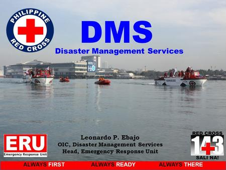 ALWAYS FIRSTALWAYS READYALWAYS THERE Leonardo P. Ebajo OIC, Disaster Management Services Head, Emergency Response Unit DMS Disaster Management Services.