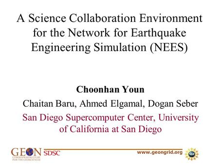 Www.geongrid.org A Science Collaboration Environment for the Network for Earthquake Engineering Simulation (NEES) Choonhan Youn Chaitan Baru, Ahmed Elgamal,