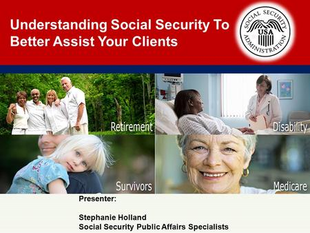 Understanding Social Security To Better Assist Your Clients Presenter: Stephanie Holland Social Security Public Affairs Specialists.