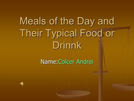 Meals of the Day and Their Typical Food or Drinnk Name:Colcer Andrei.