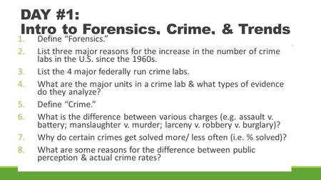 "DAY #1: Intro to Forensics, Crime, & Trends 1.Define ""Forensics."" 2.List three major reasons for the increase in the number of crime labs in the U.S. since."