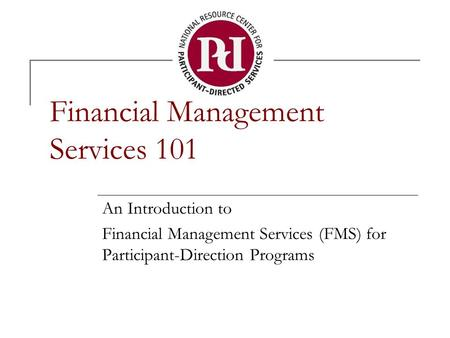 Financial Management Services 101 An Introduction to Financial Management Services (FMS) for Participant-Direction Programs.