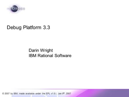 © 2007 by IBM; made available under the EPL v1.0 | Jan 9 th, 2007 Darin Wright IBM Rational Software Debug Platform 3.3.