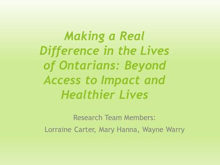 Making a Real Difference in the Lives of Ontarians: Beyond Access to Impact and Healthier Lives Research Team Members: Lorraine Carter, Mary Hanna, Wayne.