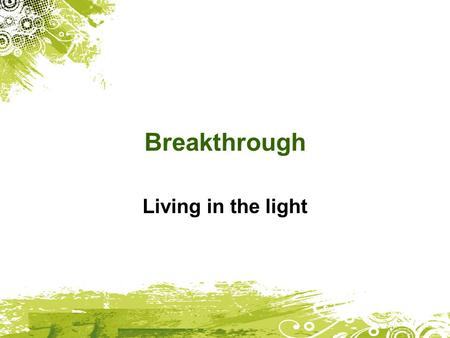 Breakthrough Living in the light. Ephesians 4:1 I urge you to live a life worthy of the calling you have received.