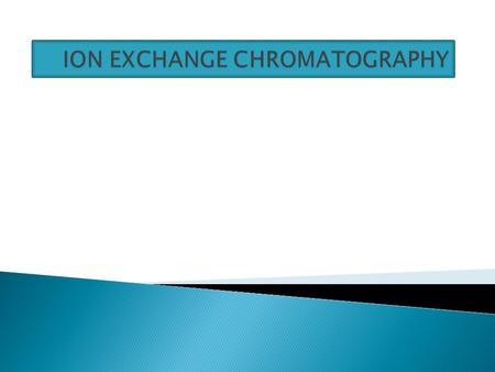 Desai Chandni  In ion exchange chromatography, retention is based on the attraction between the solute ions and charged sites bound to stationary phase.