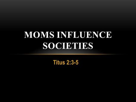 Titus 2:3-5 MOMS INFLUENCE SOCIETIES. HUSBANDS: LOVE HER AS CHRIST LOVES THE CHURCH 1.Gracious- Romans 5:8 2.Volitional- Ephesian 1:4 3.Enduring- John.