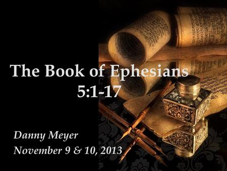 The Book of Ephesians 5:1-17 Danny Meyer November 9 & 10, 2013.