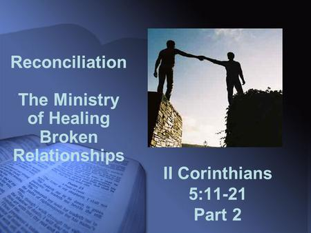II Corinthians 5:11-21 Part 2 Reconciliation The Ministry of Healing Broken Relationships.