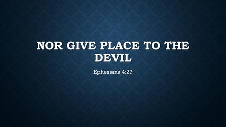 NOR GIVE PLACE TO THE DEVIL Ephesians 4:27. WE ARE AT WAR The enemy is real. Ephesians 6:11-12, 1 Peter 5:8 The enemy is real. Ephesians 6:11-12, 1 Peter.