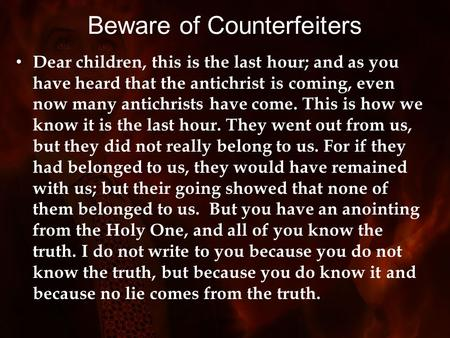 Beware of Counterfeiters Dear children, this is the last hour; and as you have heard that the antichrist is coming, even now many antichrists have come.