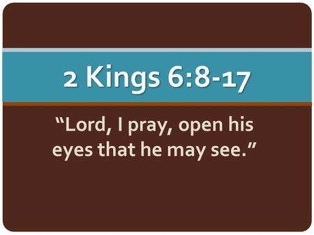 "2 Kings 6:8-17 ""Lord, I pray, open his eyes that he may see."""