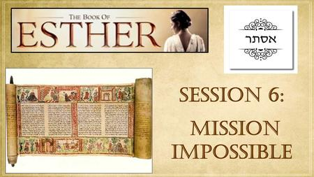 SESSION 6: mission impossible.  FROM RAGS TO RICHES Read Esther Chapter 8 1. Why did the king give Queen Esther the estate of Haman? 2. How did the king.