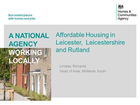 Successful places with homes and jobs A NATIONAL AGENCY WORKING LOCALLY Affordable Housing in Leicester, Leicestershire and Rutland Lindsey Richards Head.