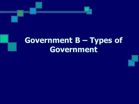 "Government B – Types of Government. Why have government? Reason 1 - Order & Security Government is the ""necessary evil"" since it ensures order and security."