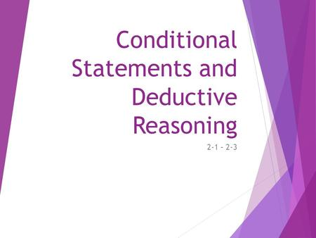 Conditional Statements and Deductive Reasoning 2-1 – 2-3.