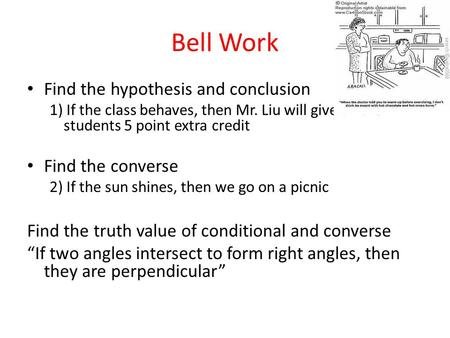 Bell Work Find the hypothesis and conclusion 1) If the class behaves, then Mr. Liu will give all the students 5 point extra credit Find the converse 2)