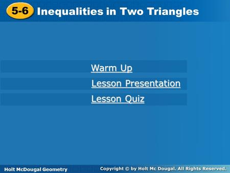 Holt McDougal Geometry 5-6 Inequalities in Two Triangles 5-6 Inequalities in Two Triangles Holt Geometry Warm Up Warm Up Lesson Presentation Lesson Presentation.