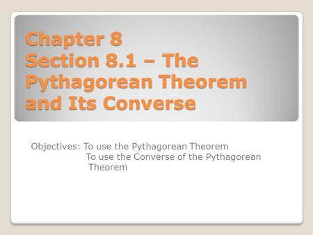 Chapter 8 Section 8.1 – The Pythagorean Theorem and Its Converse Objectives: To use the Pythagorean Theorem To use the Converse of the Pythagorean Theorem.
