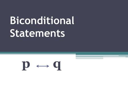 Biconditional Statements p q. Biconditional Statements p q {P iff q} P, if and only if q Is equivalent to both: If p, then q If q, then p P, if and only.