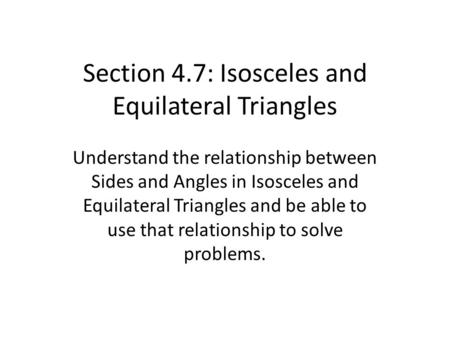 Section 4.7: Isosceles and Equilateral Triangles Understand the relationship between Sides and Angles in Isosceles and Equilateral Triangles and be able.