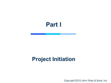 Copyright 2015 John Wiley & Sons, Inc. Part I Project Initiation.