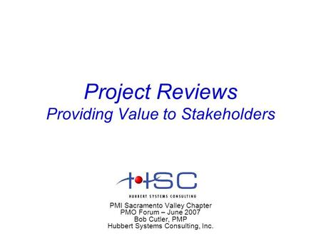 Project Reviews Providing Value to Stakeholders PMI Sacramento Valley Chapter PMO Forum – June 2007 Bob Cutler, PMP Hubbert Systems Consulting, Inc.