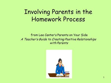 1 Involving Parents in the Homework Process from Lee Canter's Parents on Your Side A Teacher's Guide to Creating Positive Relationships with Parents.