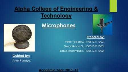 Alpha College of Engineering & Technology Microphones Prepaid by: Patel Yogen K. (140513111003) Desai Kishan G. (130510111003) Dave Bhoomika R. (140513111002)
