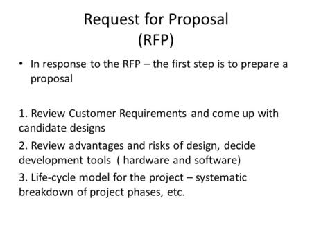 Request for Proposal (RFP) In response to the RFP – the first step is to prepare a proposal 1. Review Customer Requirements and come up with candidate.