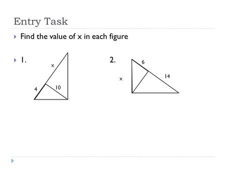 Entry Task  Find the value of x in each figure  1. 2. 10 x 4 x 6 14.