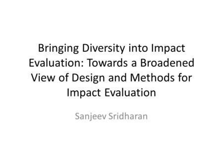 Bringing Diversity into Impact Evaluation: Towards a Broadened View of Design and Methods for Impact Evaluation Sanjeev Sridharan.
