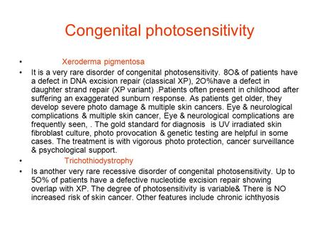 Congenital photosensitivity Xeroderma pigmentosa It is a very rare disorder of congenital photosensitivity. 8O& of patients have a defect in DNA excision.