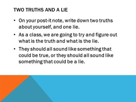 TWO TRUTHS AND A LIE On your post-it note, write down two truths about yourself, and one lie. As a class, we are going to try and figure out what is the.