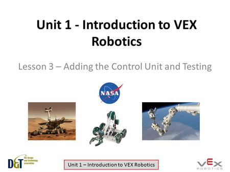 Unit 1 – Introduction to VEX Robotics Unit 1 - Introduction to VEX Robotics Lesson 3 – Adding the Control Unit and Testing.