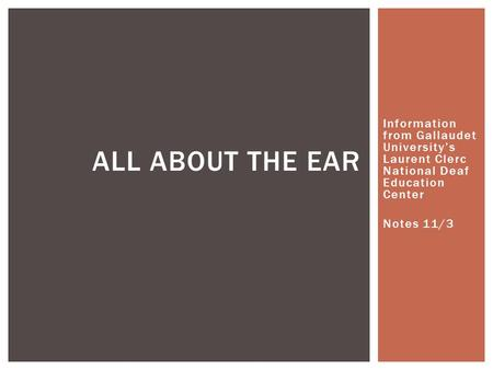 Information from Gallaudet University's Laurent Clerc National Deaf Education Center Notes 11/3 ALL ABOUT THE EAR.