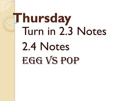Thursday Turn in 2.3 Notes 2.4 Notes Egg vs Pop. Your Sense of Hearing.