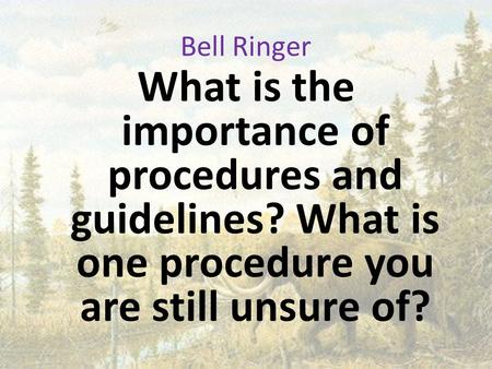 Bell Ringer What is the importance of procedures and guidelines? What is one procedure you are still unsure of?